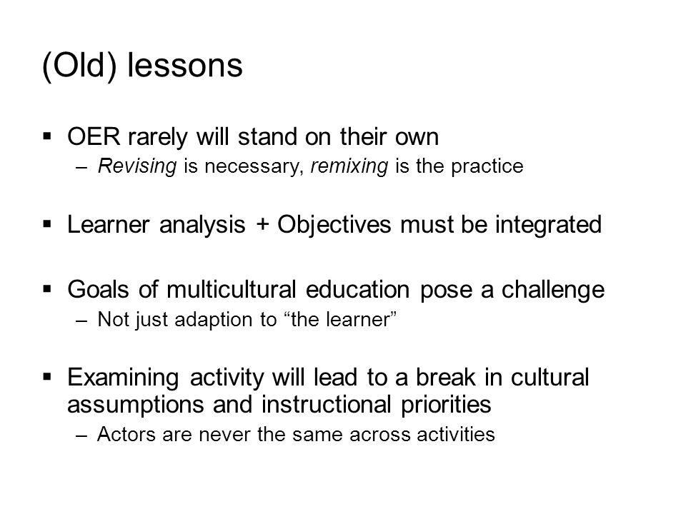 (Old) lessons  OER rarely will stand on their own –Revising is necessary, remixing is the practice  Learner analysis + Objectives must be integrated