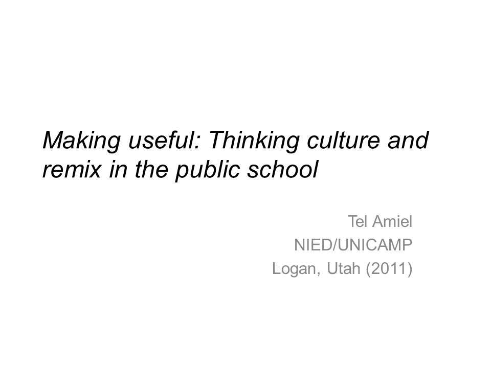 Making useful: Thinking culture and remix in the public school Tel Amiel NIED/UNICAMP Logan, Utah (2011)