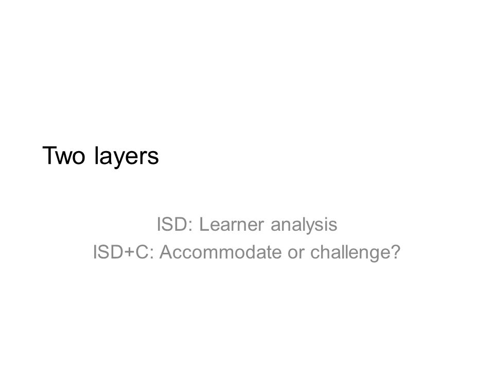 Two layers ISD: Learner analysis ISD+C: Accommodate or challenge?