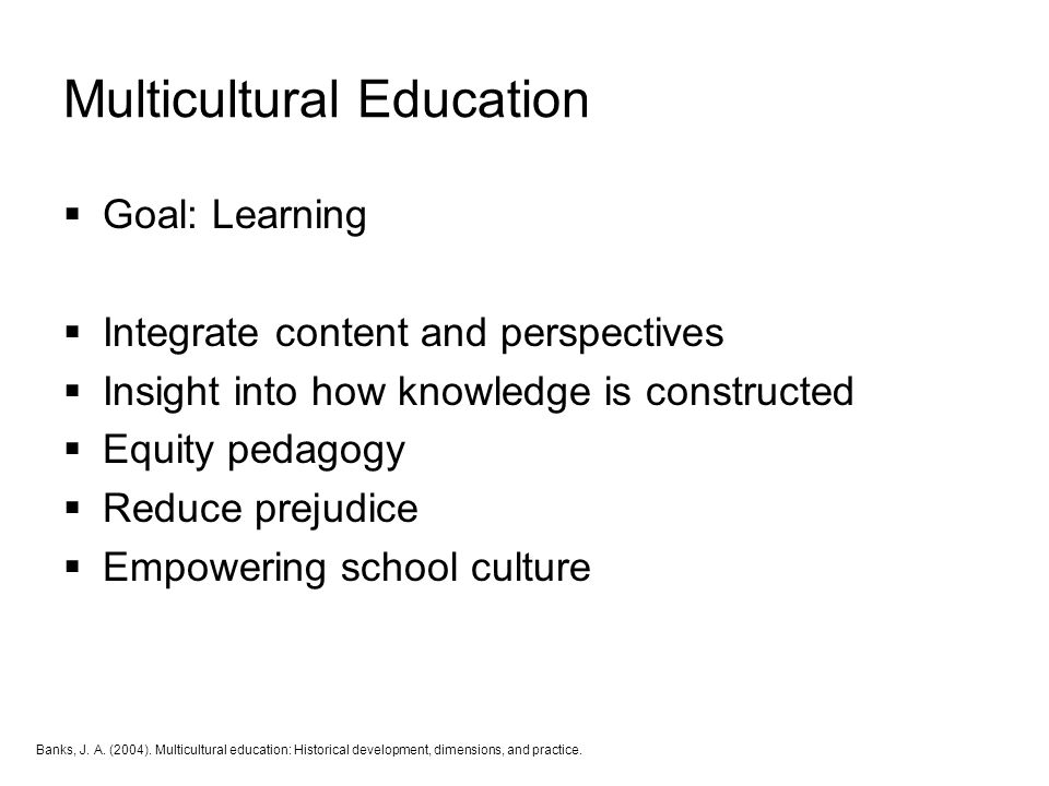 Multicultural Education  Goal: Learning  Integrate content and perspectives  Insight into how knowledge is constructed  Equity pedagogy  Reduce p