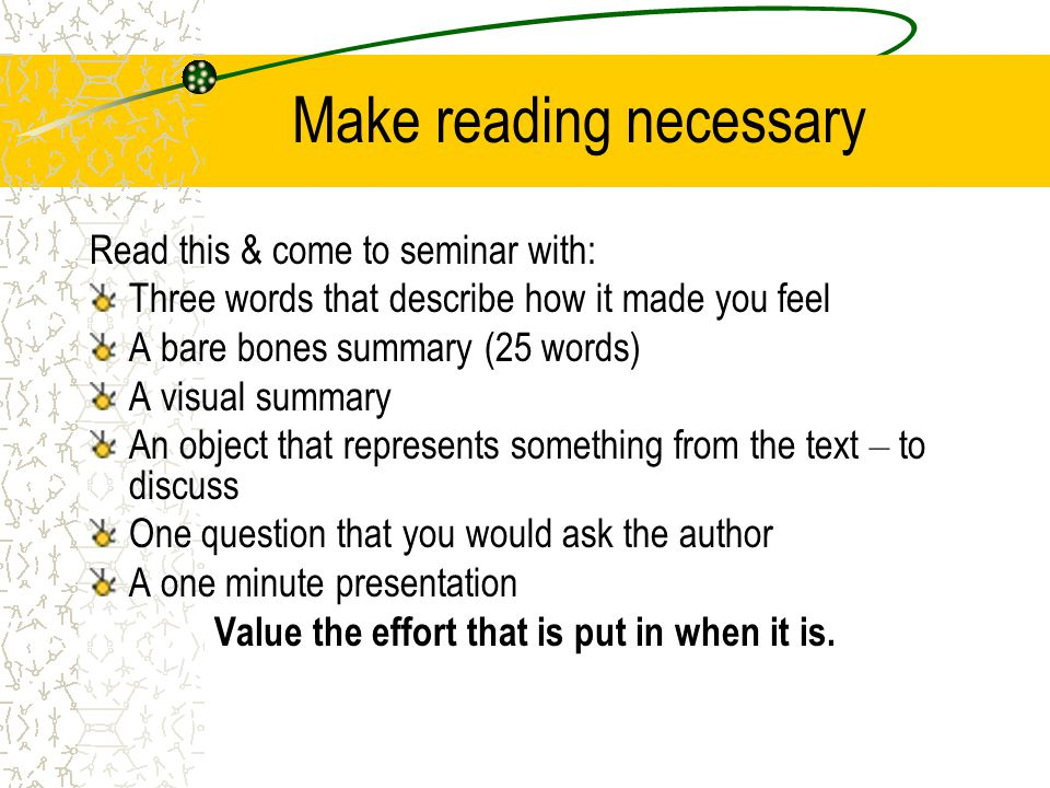 Make reading necessary Read this & come to seminar with: Three words that describe how it made you feel A bare bones summary (25 words) A visual summary An object that represents something from the text – to discuss One question that you would ask the author A one minute presentation Value the effort that is put in when it is.
