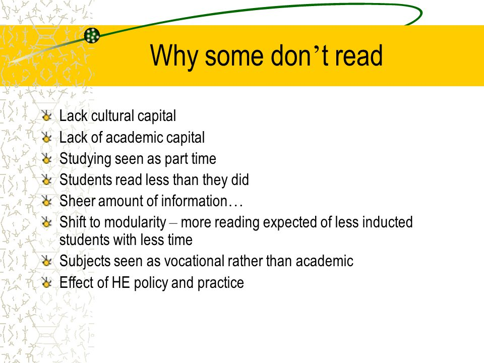 Why some don ' t read Lack cultural capital Lack of academic capital Studying seen as part time Students read less than they did Sheer amount of information … Shift to modularity – more reading expected of less inducted students with less time Subjects seen as vocational rather than academic Effect of HE policy and practice