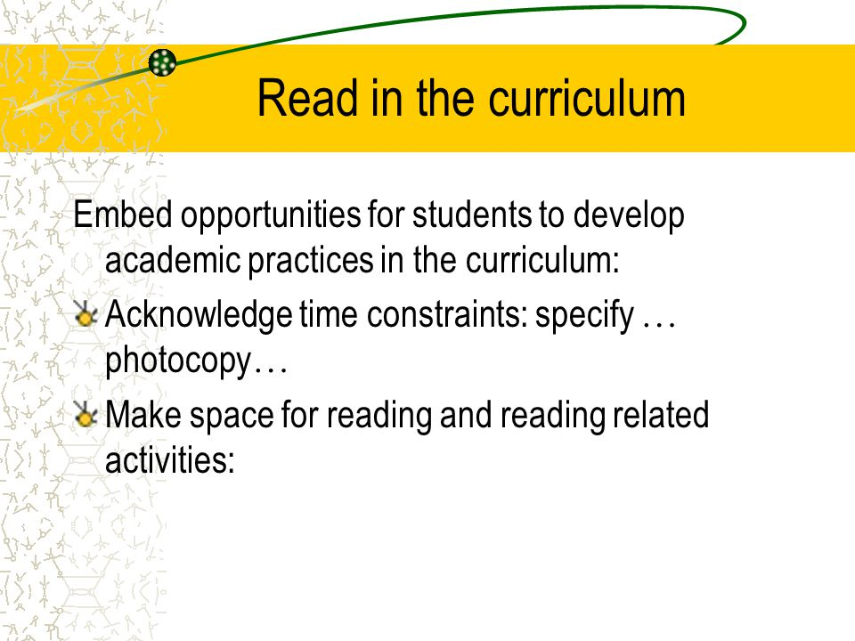 Read in the curriculum Embed opportunities for students to develop academic practices in the curriculum: Acknowledge time constraints: specify … photocopy … Make space for reading and reading related activities: