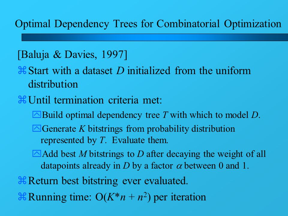 Optimal Dependency Trees for Combinatorial Optimization [Baluja & Davies, 1997] zStart with a dataset D initialized from the uniform distribution zUntil termination criteria met: yBuild optimal dependency tree T with which to model D.