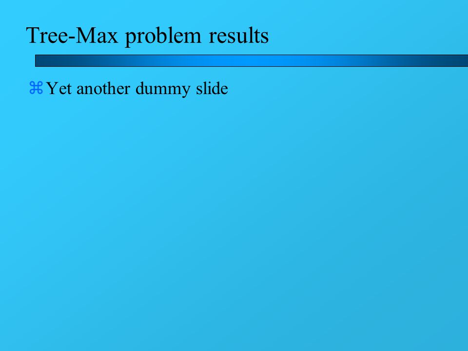 Tree-Max problem results zYet another dummy slide