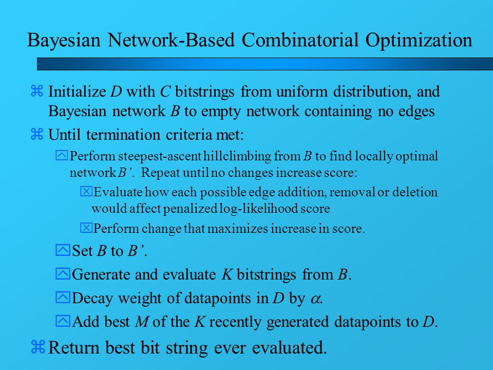 Bayesian Network-Based Combinatorial Optimization zInitialize D with C bitstrings from uniform distribution, and Bayesian network B to empty network containing no edges zUntil termination criteria met: yPerform steepest-ascent hillclimbing from B to find locally optimal network B'.