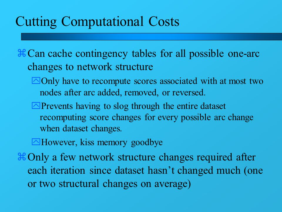 Cutting Computational Costs zCan cache contingency tables for all possible one-arc changes to network structure yOnly have to recompute scores associated with at most two nodes after arc added, removed, or reversed.