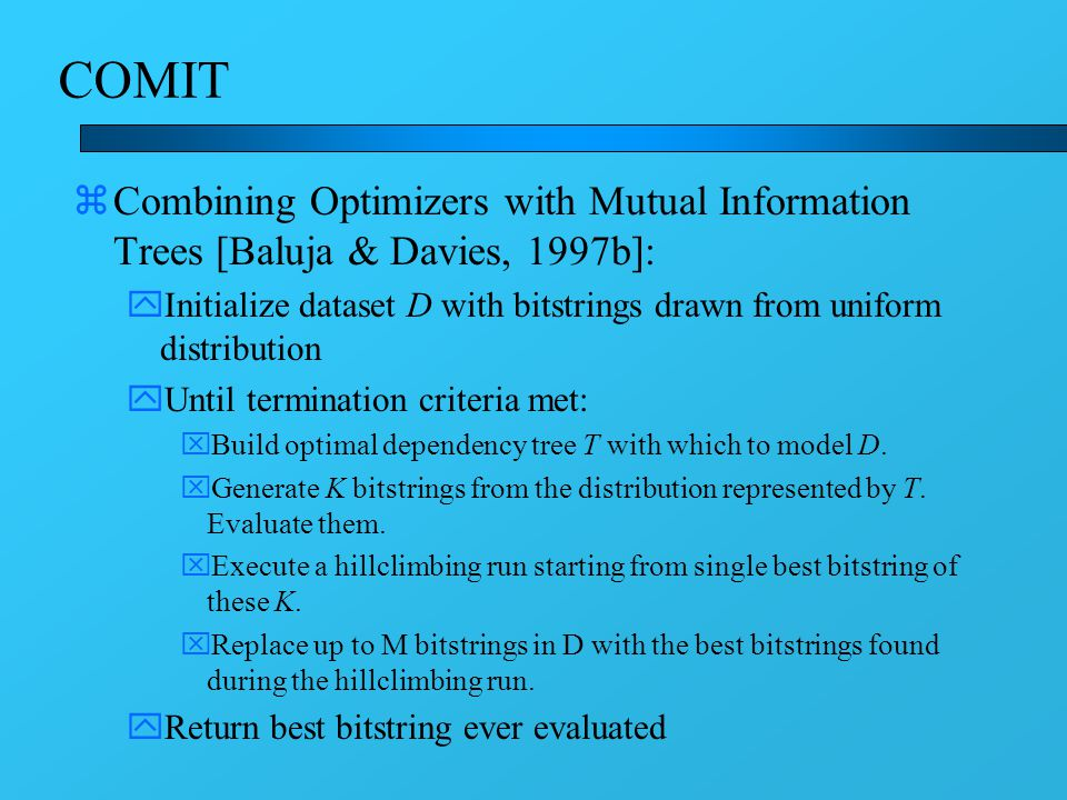 COMIT zCombining Optimizers with Mutual Information Trees [Baluja & Davies, 1997b]: yInitialize dataset D with bitstrings drawn from uniform distribution yUntil termination criteria met: xBuild optimal dependency tree T with which to model D.