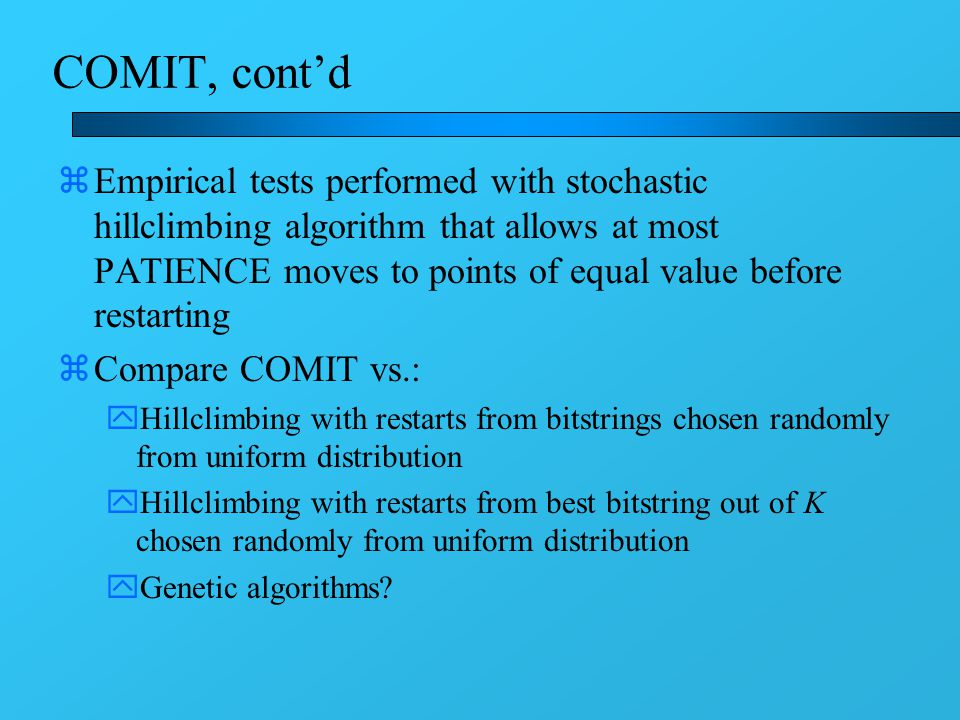 COMIT, cont'd zEmpirical tests performed with stochastic hillclimbing algorithm that allows at most PATIENCE moves to points of equal value before restarting zCompare COMIT vs.: yHillclimbing with restarts from bitstrings chosen randomly from uniform distribution yHillclimbing with restarts from best bitstring out of K chosen randomly from uniform distribution yGenetic algorithms?