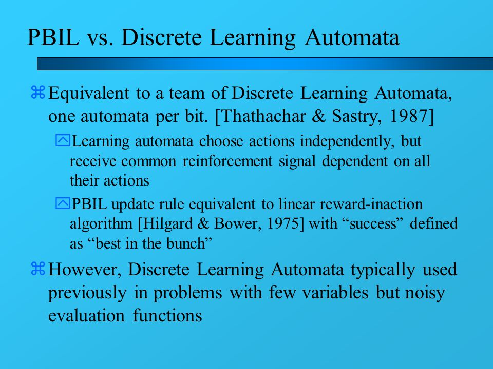 PBIL vs. Discrete Learning Automata zEquivalent to a team of Discrete Learning Automata, one automata per bit. [Thathachar & Sastry, 1987] yLearning a