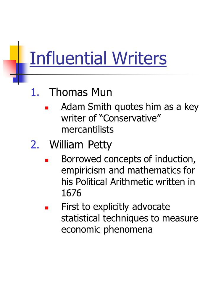 "Influential Writers 1.Thomas Mun Adam Smith quotes him as a key writer of ""Conservative"" mercantilists 2.William Petty Borrowed concepts of induction,"