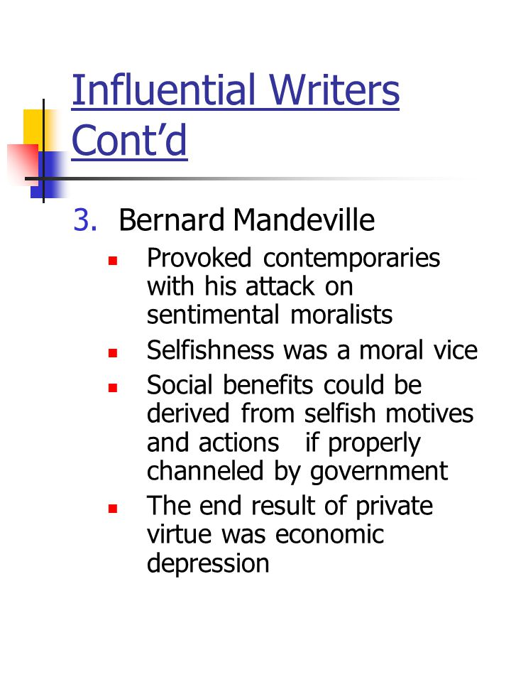 Influential Writers Cont'd 3.Bernard Mandeville Provoked contemporaries with his attack on sentimental moralists Selfishness was a moral vice Social b