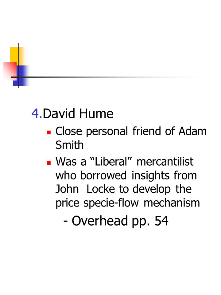 "4.David Hume Close personal friend of Adam Smith Was a ""Liberal"" mercantilist who borrowed insights from John Locke to develop the price specie-flow m"