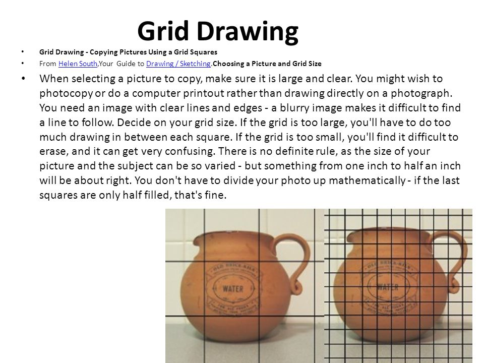 Grid Drawing Grid Drawing - Copying Pictures Using a Grid Squares From Helen South,Your Guide to Drawing / Sketching.Choosing a Picture and Grid SizeHelen SouthDrawing / Sketching When selecting a picture to copy, make sure it is large and clear.