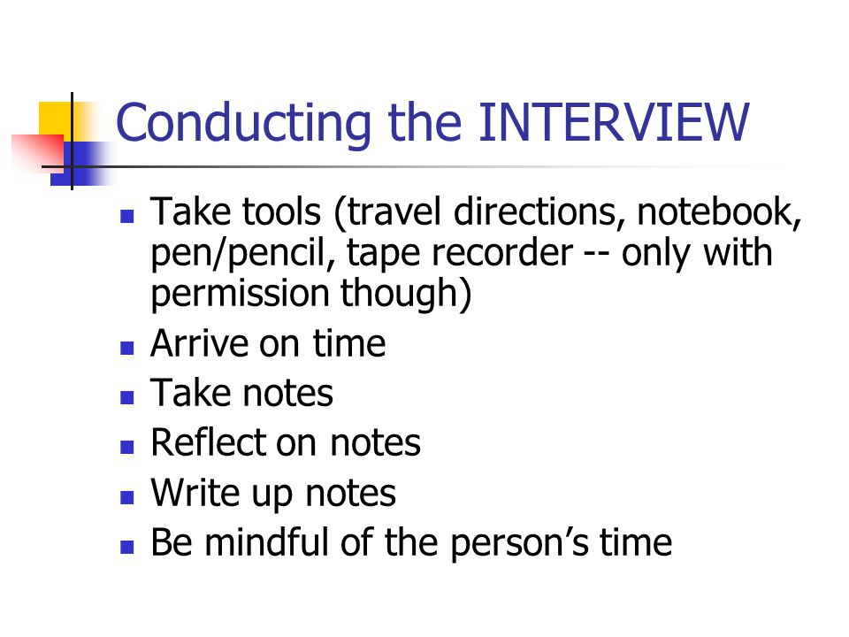 Conducting the INTERVIEW Take tools (travel directions, notebook, pen/pencil, tape recorder -- only with permission though) Arrive on time Take notes Reflect on notes Write up notes Be mindful of the person's time