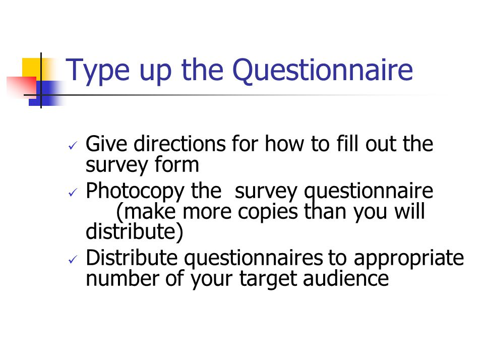 Type up the Questionnaire Give directions for how to fill out the survey form Photocopy the survey questionnaire (make more copies than you will distribute) Distribute questionnaires to appropriate number of your target audience