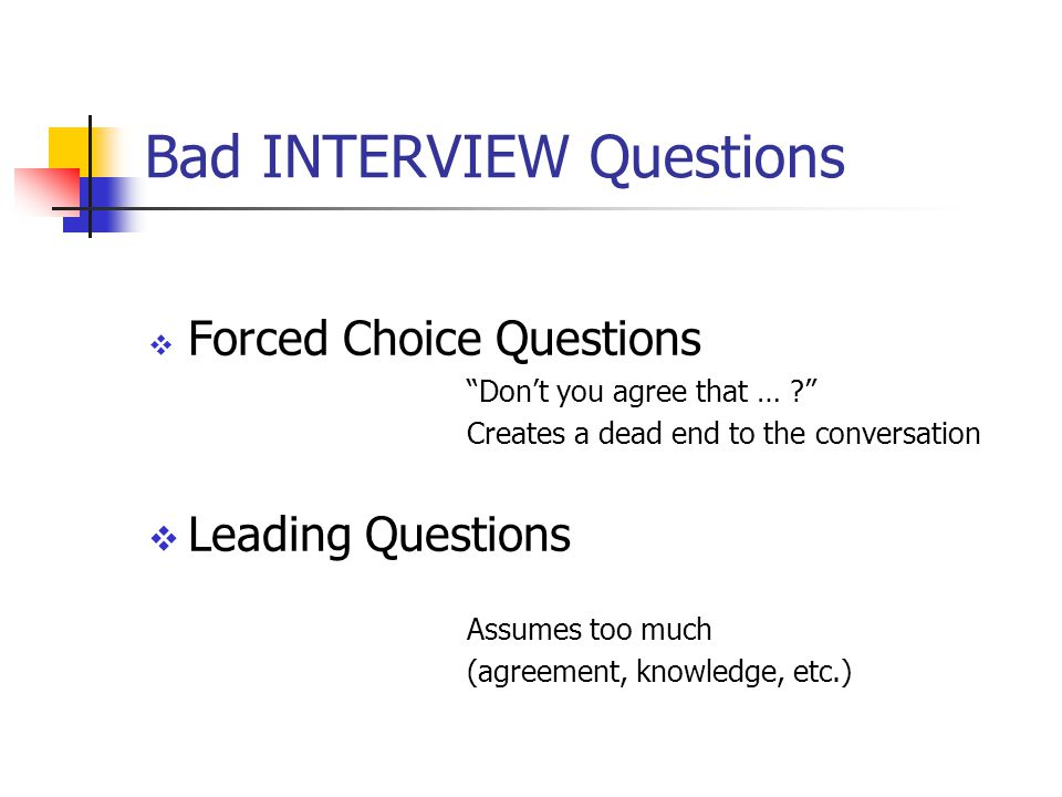 Bad INTERVIEW Questions  Forced Choice Questions Don't you agree that … Creates a dead end to the conversation  Leading Questions Assumes too much (agreement, knowledge, etc.)