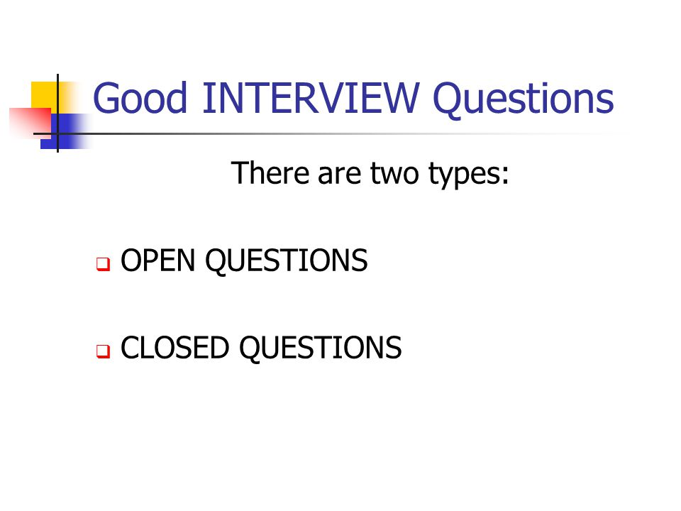 Good INTERVIEW Questions There are two types:  OPEN QUESTIONS  CLOSED QUESTIONS
