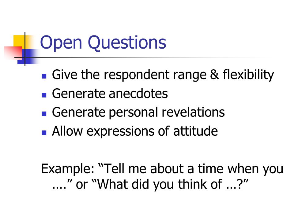 Open Questions Give the respondent range & flexibility Generate anecdotes Generate personal revelations Allow expressions of attitude Example: Tell me about a time when you …. or What did you think of …