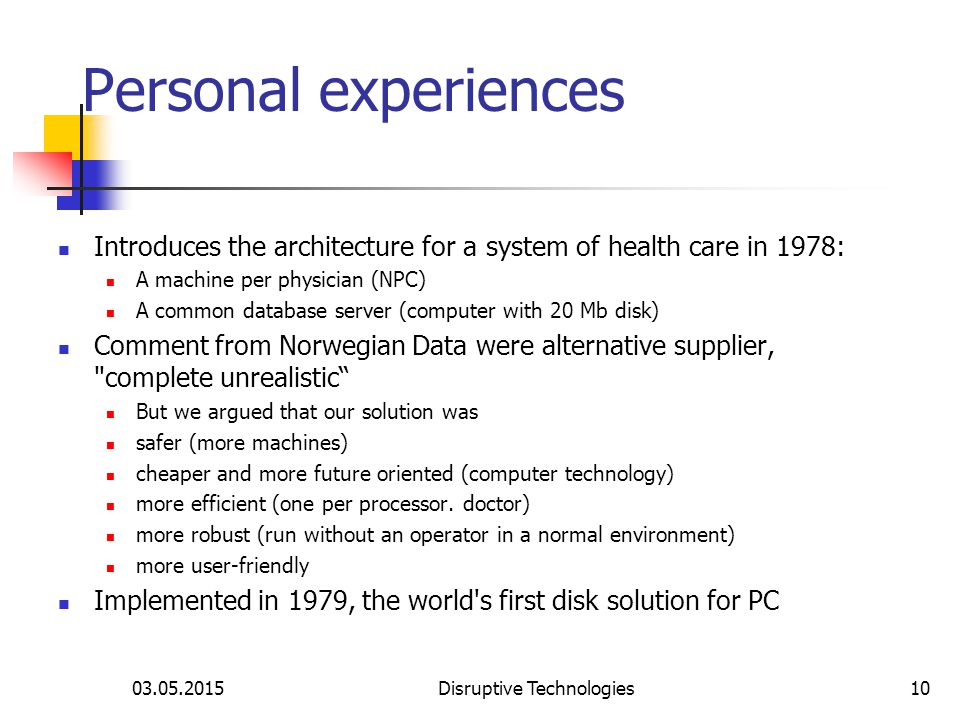 03.05.2015Disruptive Technologies10 Personal experiences Introduces the architecture for a system of health care in 1978: A machine per physician (NPC) A common database server (computer with 20 Mb disk) Comment from Norwegian Data were alternative supplier, complete unrealistic But we argued that our solution was safer (more machines) cheaper and more future oriented (computer technology) more efficient (one per processor.