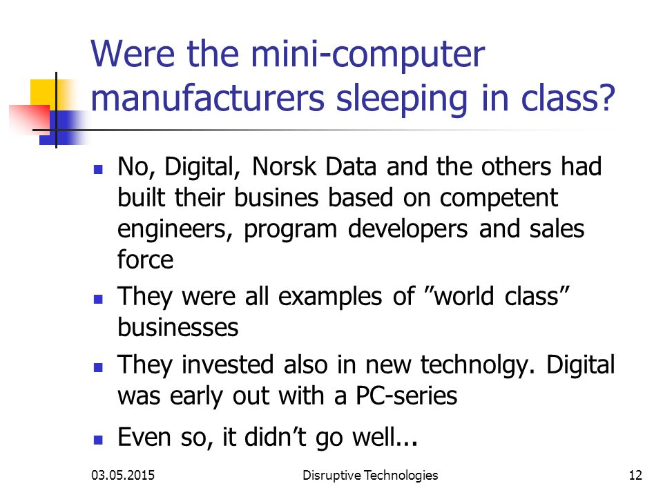 03.05.2015Disruptive Technologies12 Were the mini-computer manufacturers sleeping in class.
