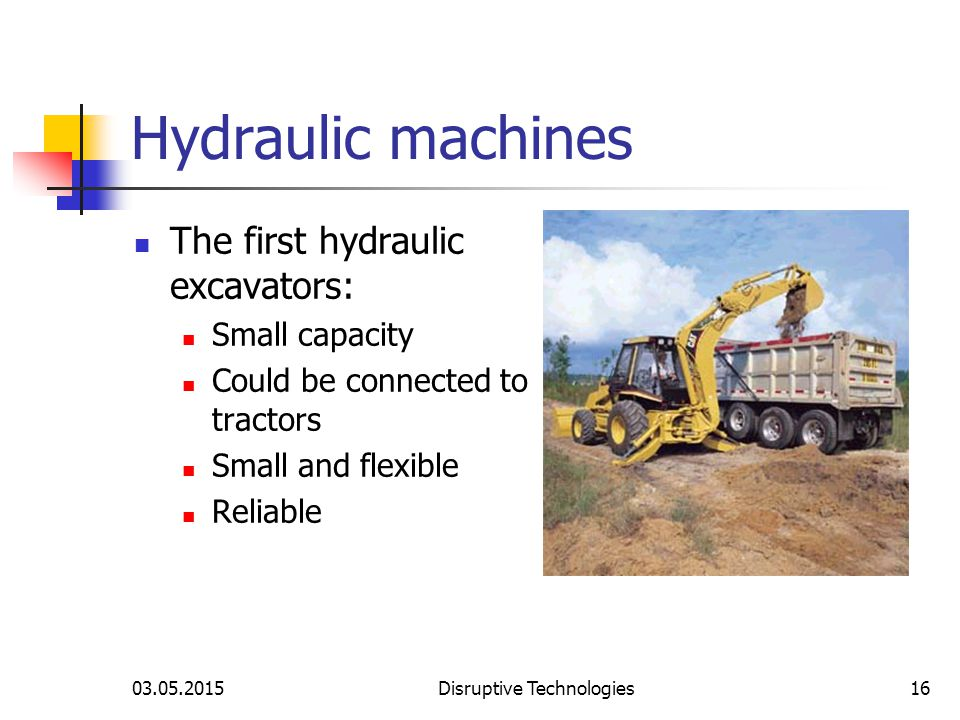 03.05.2015Disruptive Technologies16 Hydraulic machines The first hydraulic excavators: Small capacity Could be connected to tractors Small and flexible Reliable