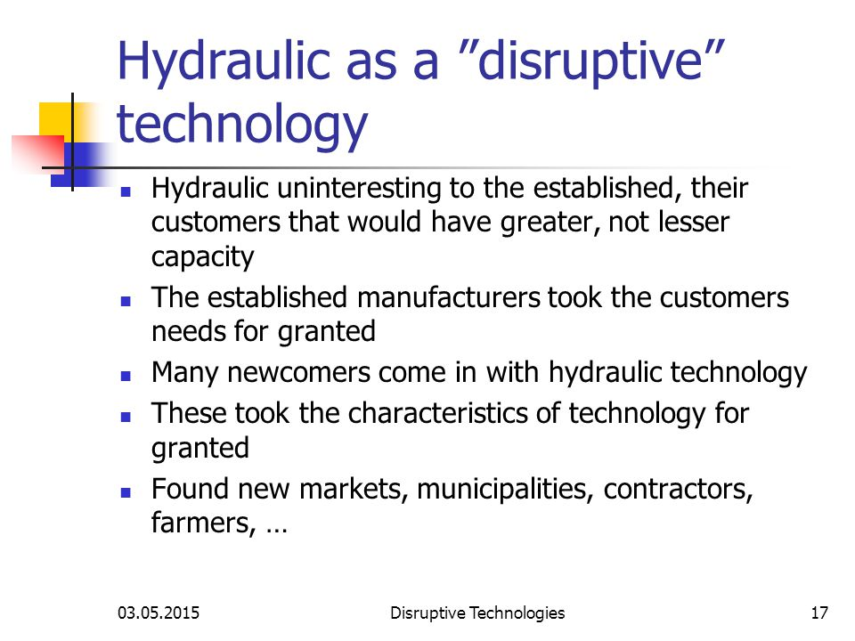 03.05.2015Disruptive Technologies17 Hydraulic as a disruptive technology Hydraulic uninteresting to the established, their customers that would have greater, not lesser capacity The established manufacturers took the customers needs for granted Many newcomers come in with hydraulic technology These took the characteristics of technology for granted Found new markets, municipalities, contractors, farmers, …