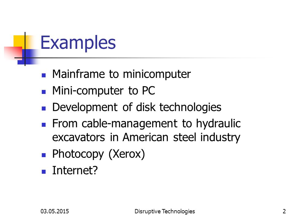 03.05.2015Disruptive Technologies2 Examples Mainframe to minicomputer Mini-computer to PC Development of disk technologies From cable-management to hydraulic excavators in American steel industry Photocopy (Xerox) Internet