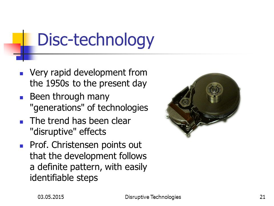 03.05.2015Disruptive Technologies21 Disc-technology Very rapid development from the 1950s to the present day Been through many generations of technologies The trend has been clear disruptive effects Prof.