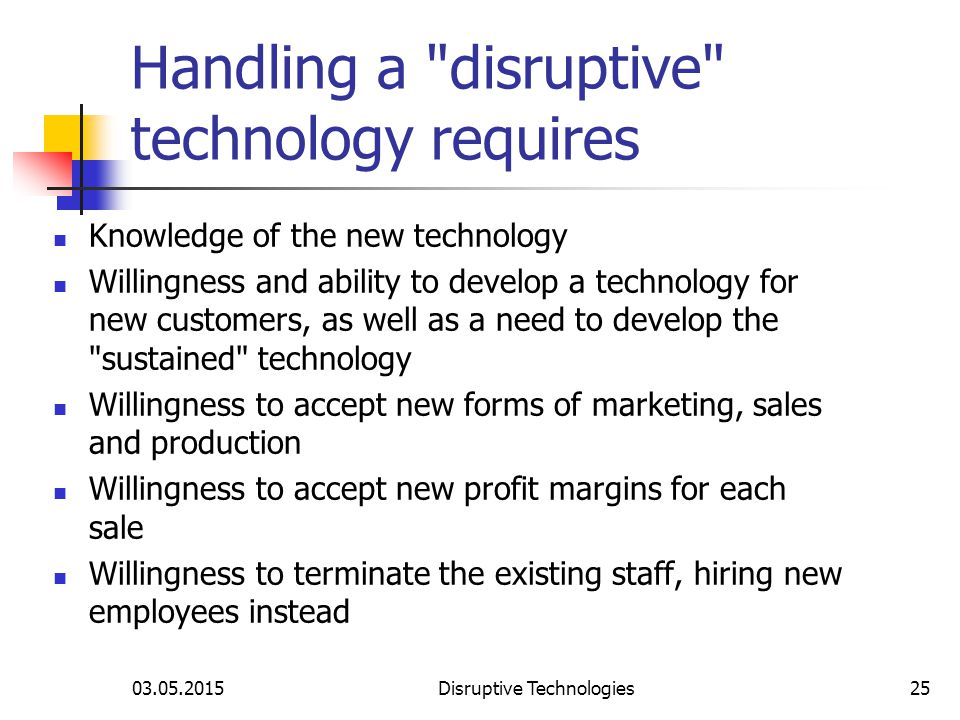 03.05.2015Disruptive Technologies25 Handling a disruptive technology requires Knowledge of the new technology Willingness and ability to develop a technology for new customers, as well as a need to develop the sustained technology Willingness to accept new forms of marketing, sales and production Willingness to accept new profit margins for each sale Willingness to terminate the existing staff, hiring new employees instead