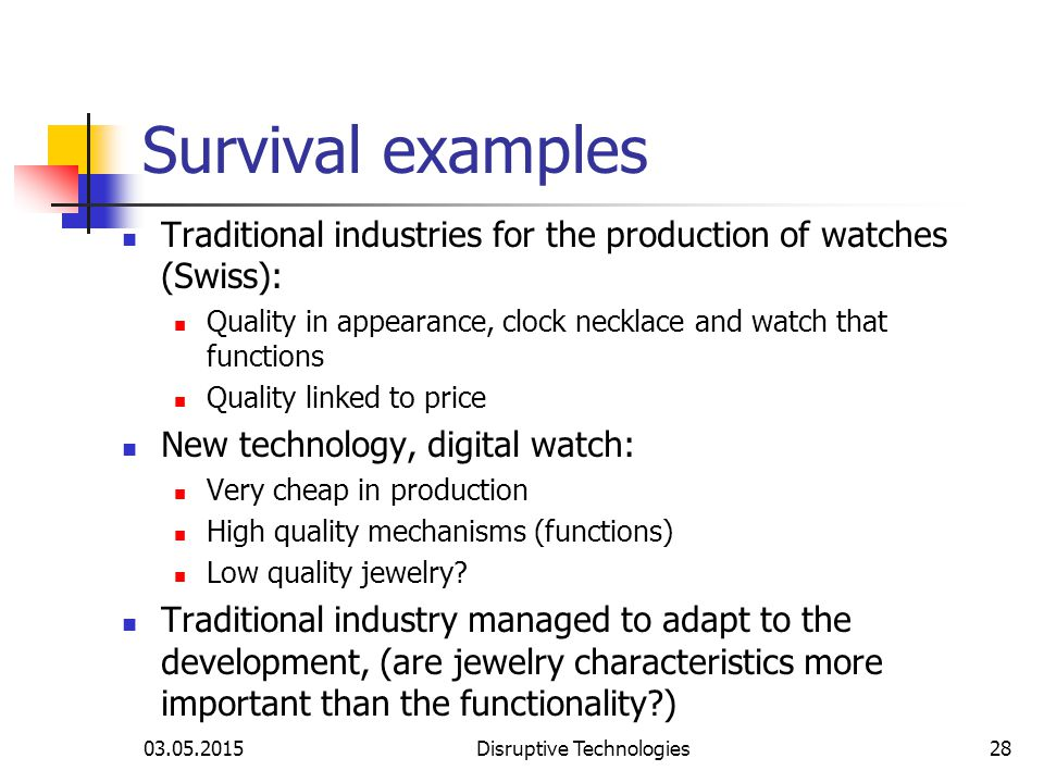 03.05.2015Disruptive Technologies28 Survival examples Traditional industries for the production of watches (Swiss): Quality in appearance, clock necklace and watch that functions Quality linked to price New technology, digital watch: Very cheap in production High quality mechanisms (functions) Low quality jewelry.