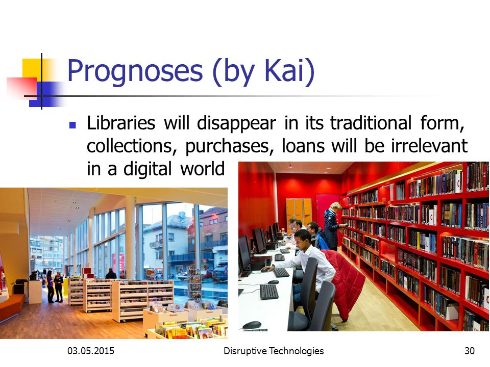 03.05.2015Disruptive Technologies30 Prognoses (by Kai) Libraries will disappear in its traditional form, collections, purchases, loans will be irrelevant in a digital world