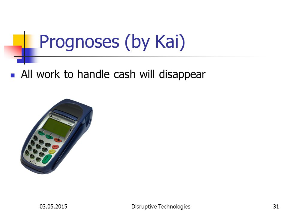 03.05.2015Disruptive Technologies31 Prognoses (by Kai) All work to handle cash will disappear