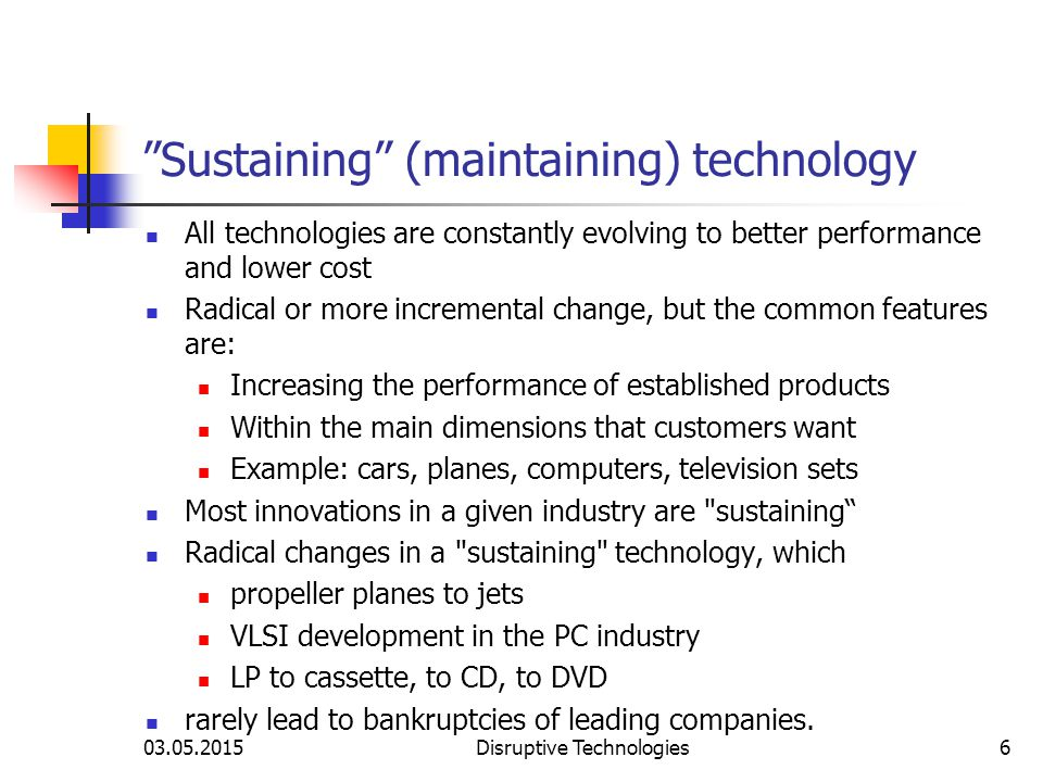 """03.05.2015Disruptive Technologies6 """"Sustaining"""" (maintaining) technology All technologies are constantly evolving to better performance and lower cost"""