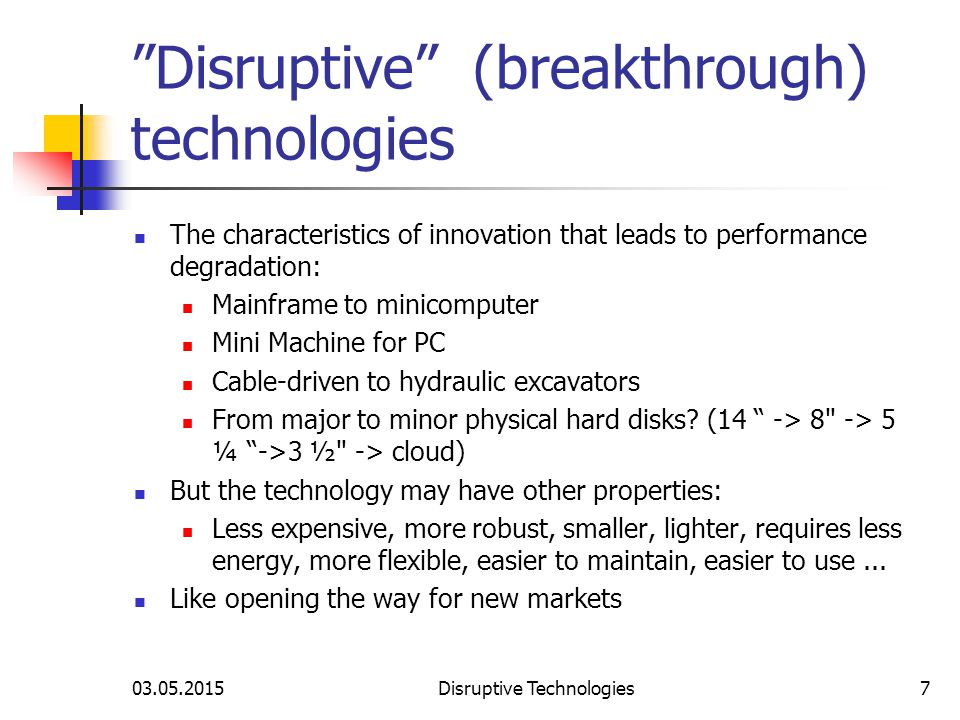 03.05.2015Disruptive Technologies7 Disruptive (breakthrough) technologies The characteristics of innovation that leads to performance degradation: Mainframe to minicomputer Mini Machine for PC Cable-driven to hydraulic excavators From major to minor physical hard disks.