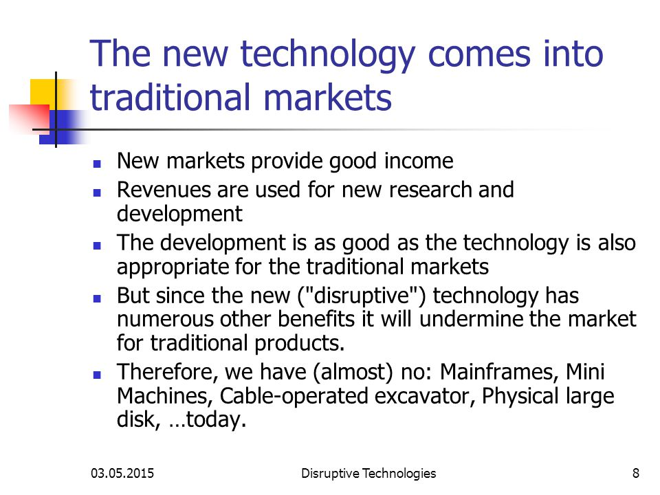 03.05.2015Disruptive Technologies8 The new technology comes into traditional markets New markets provide good income Revenues are used for new research and development The development is as good as the technology is also appropriate for the traditional markets But since the new ( disruptive ) technology has numerous other benefits it will undermine the market for traditional products.