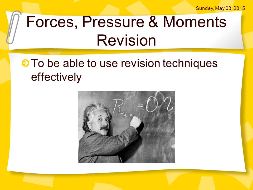 Forces, Pressure & Moments Revision To be able to use revision techniques effectively Sunday, May 03, 2015