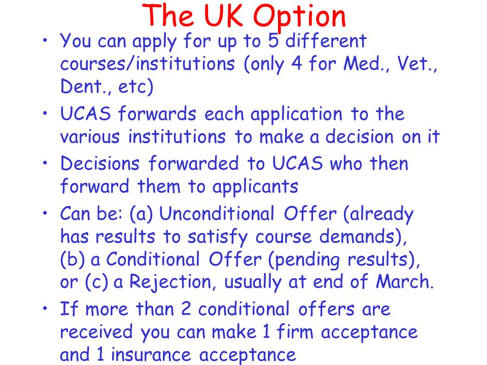 The UK Option Log on to the UCAS (Universities and Colleges Admissions Service) website www.ucas.co.uk and use the 'Apply' application service www.ucas.co.uk Closing date is January 15 th (except for Medicine, Veterinary Science/Medicine and Dentistry, which have the earlier closing date of October 15 th) Apply through your school and include a Reference from a teacher and a Personal Statement Widest Choice/Best Value -Fees Payable but bursaries/scholarships/grants /loans