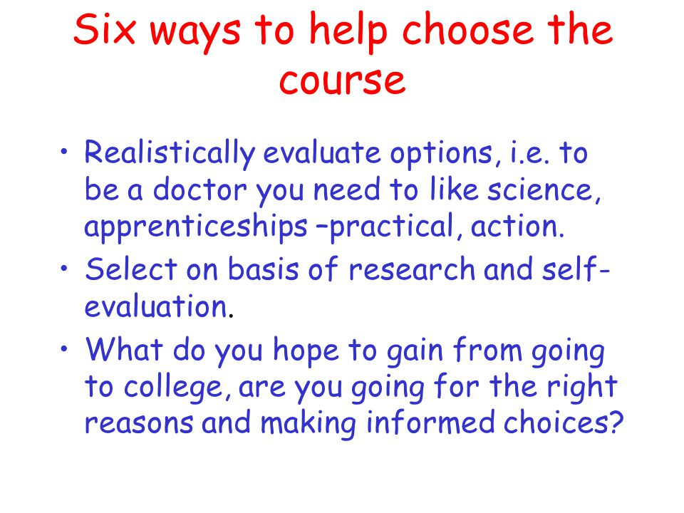 Six ways to help choose the course Assess yourself and your interests i.e.