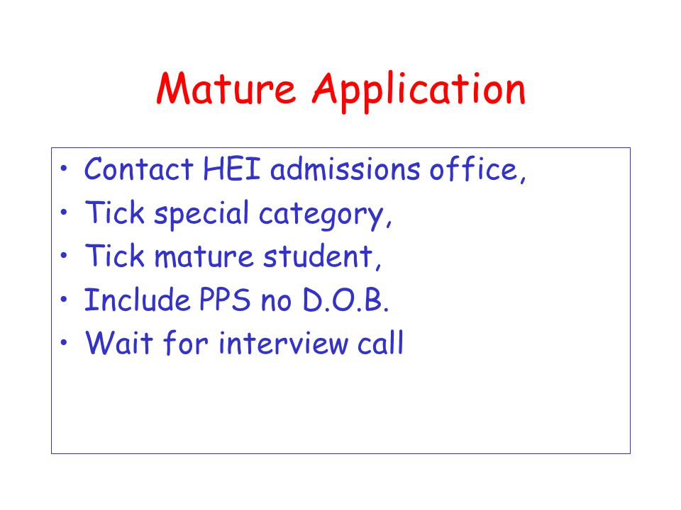Mature Application Over 23 on 1 st Jan 2010 Must apply before 1 st Feb 2010 Some accept late applications but not nursing and midwifery Direct application to some HEI'S listed on page 6 of handbook