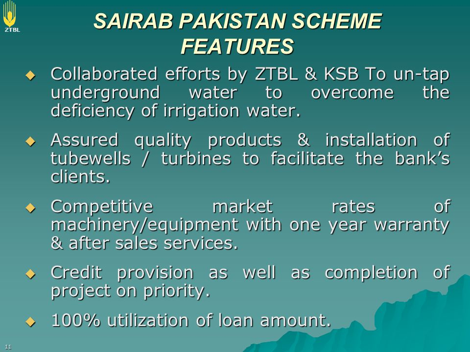 ZTBL 11 SAIRAB PAKISTAN SCHEME FEATURES  Collaborated efforts by ZTBL & KSB To un-tap underground water to overcome the deficiency of irrigation wate