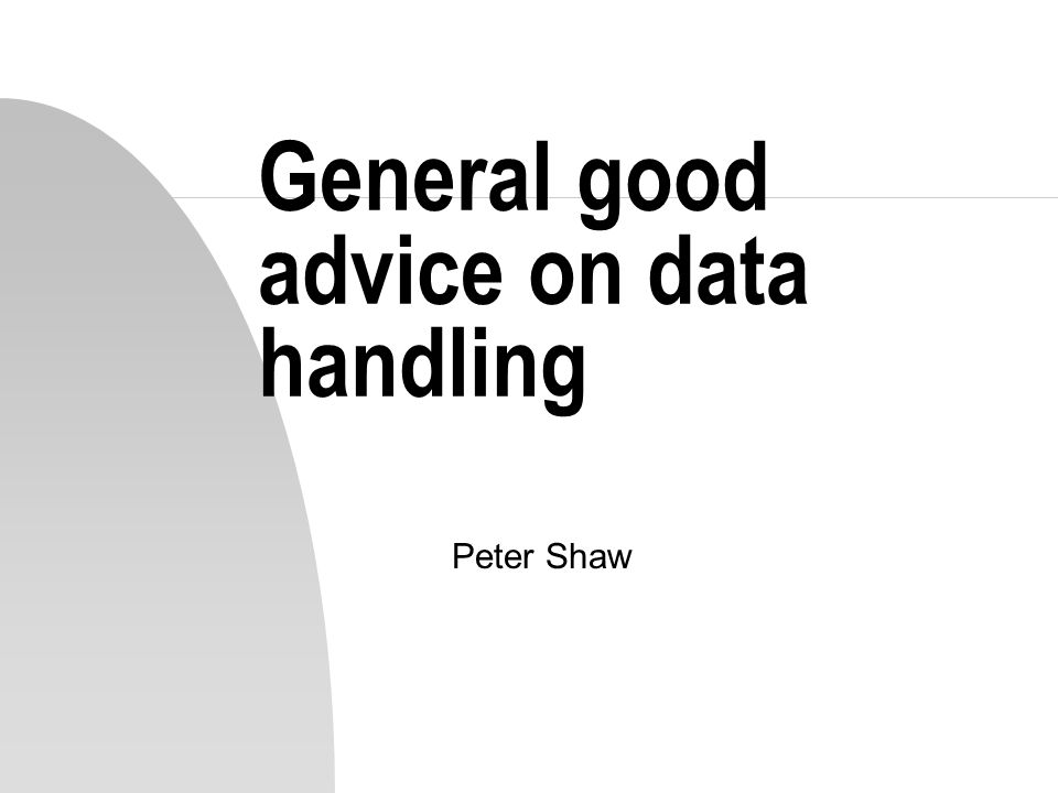 General good advice on data handling Peter Shaw