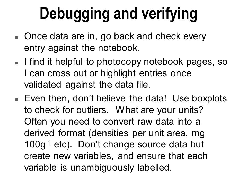 Debugging and verifying n Once data are in, go back and check every entry against the notebook.