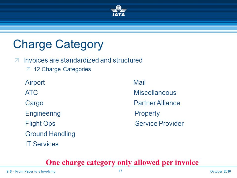 October 2010 17 Charge Category  Invoices are standardized and structured  12 Charge Categories SIS – From Paper to e-Invoicing Airport Mail ATC Miscellaneous Cargo Partner Alliance Engineering Property Flight Ops Service Provider Ground Handling IT Services One charge category only allowed per invoice