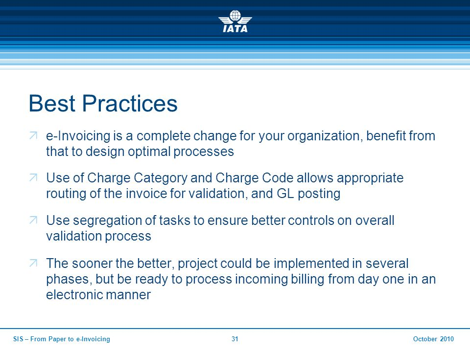 Best Practices  e-Invoicing is a complete change for your organization, benefit from that to design optimal processes  Use of Charge Category and Charge Code allows appropriate routing of the invoice for validation, and GL posting  Use segregation of tasks to ensure better controls on overall validation process  The sooner the better, project could be implemented in several phases, but be ready to process incoming billing from day one in an electronic manner October 2010SIS – From Paper to e-Invoicing31