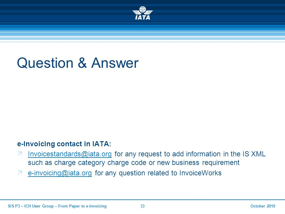 October 2010SIS P3 – ICH User Group – From Paper to e-Invoicing33 Question & Answer e-Invoicing contact in IATA:  Invoicestandards@iata.org for any request to add information in the IS XML such as charge category charge code or new business requirement Invoicestandards@iata.org  e-invoicing@iata.org for any question related to InvoiceWorks e-invoicing@iata.org