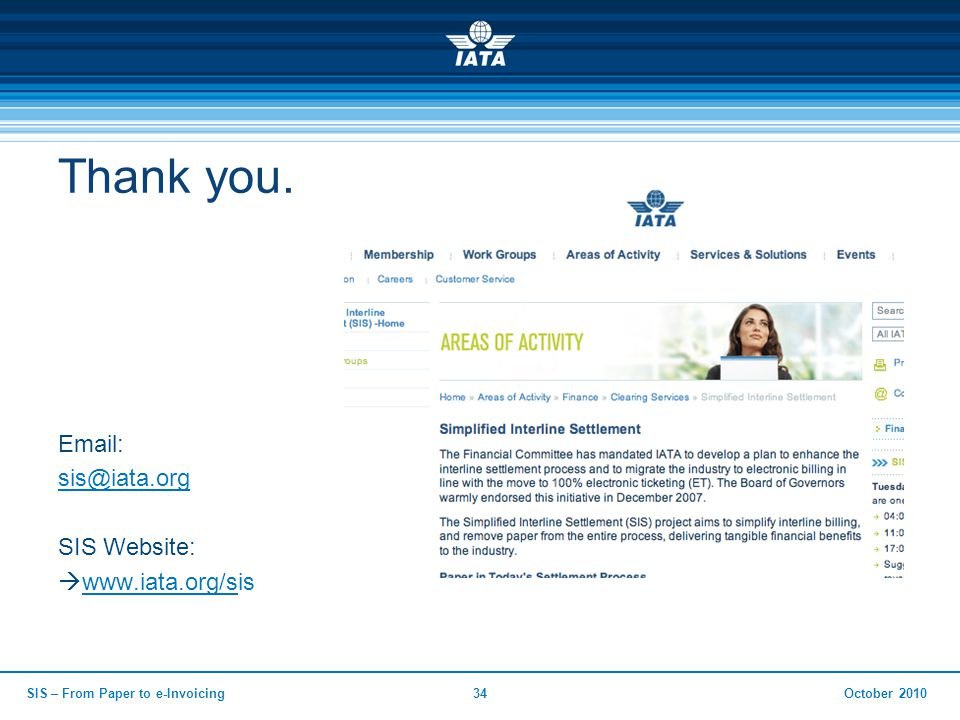 Thank you. Email: sis@iata.org SIS Website:  www.iata.org/sis www.iata.org/s October 2010SIS – From Paper to e-Invoicing34