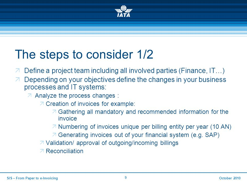 October 2010 9 The steps to consider 1/2  Define a project team including all involved parties (Finance, IT…)  Depending on your objectives define the changes in your business processes and IT systems:  Analyze the process changes :  Creation of invoices for example:  Gathering all mandatory and recommended information for the invoice  Numbering of invoices unique per billing entity per year (10 AN)  Generating invoices out of your financial system (e.g.