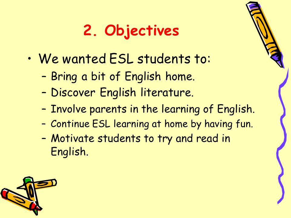 2. Objectives We wanted ESL students to: –Bring a bit of English home.