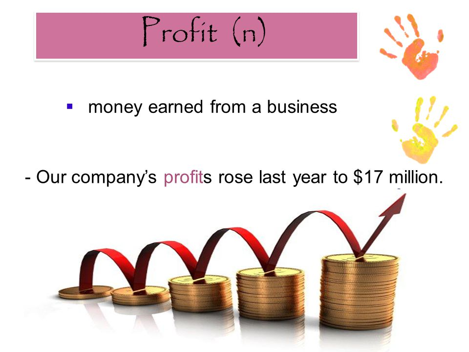 Profit (n) Profit (n)  money earned from a business - Our company's profits rose last year to $17 million.